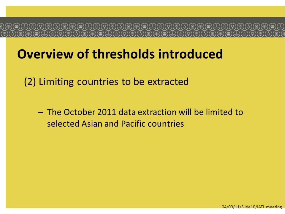 Overview of thresholds introduced (2) Limiting countries to be extracted The October 2011 data extraction will be limited to selected Asian and Pacific countries 04/09/11/Slide10/IATI meeting