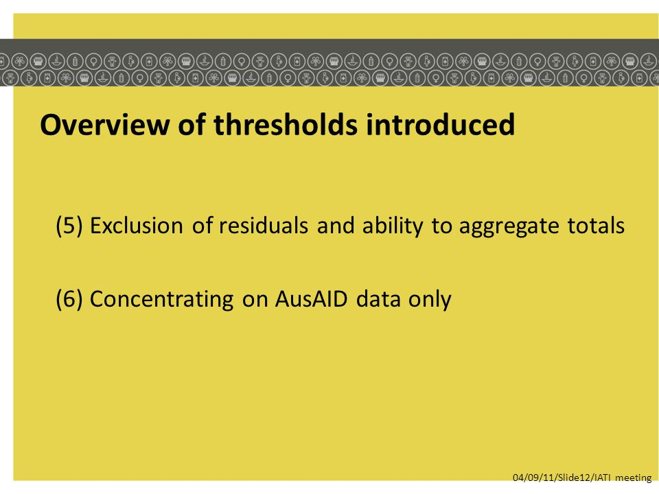 Overview of thresholds introduced (5) Exclusion of residuals and ability to aggregate totals (6) Concentrating on AusAID data only 04/09/11/Slide12/IA