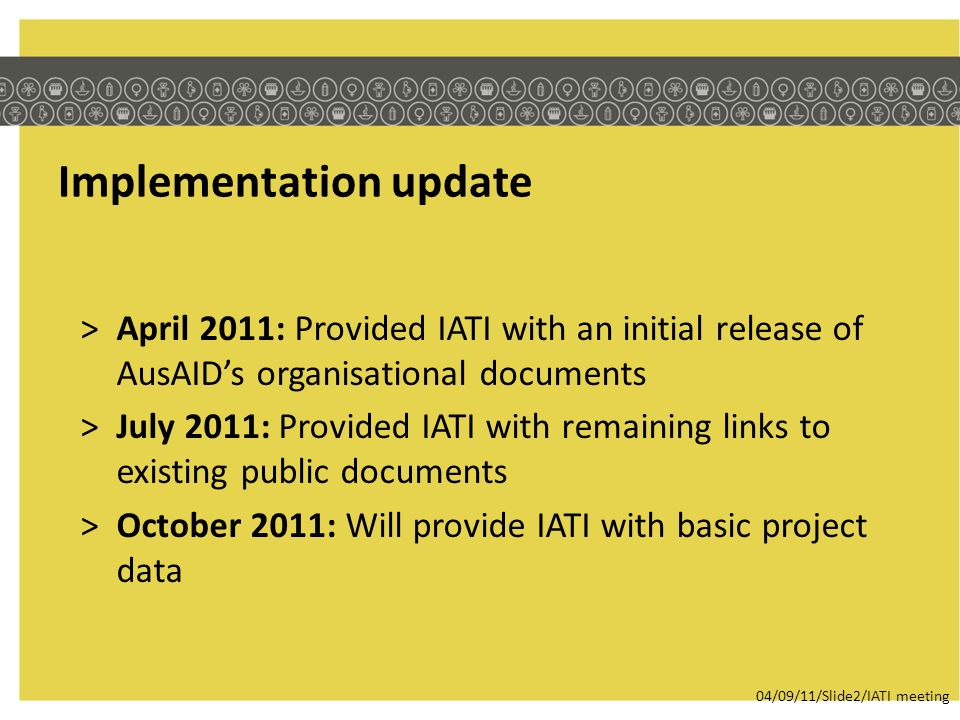Implementation update >April 2011: Provided IATI with an initial release of AusAIDs organisational documents >July 2011: Provided IATI with remaining