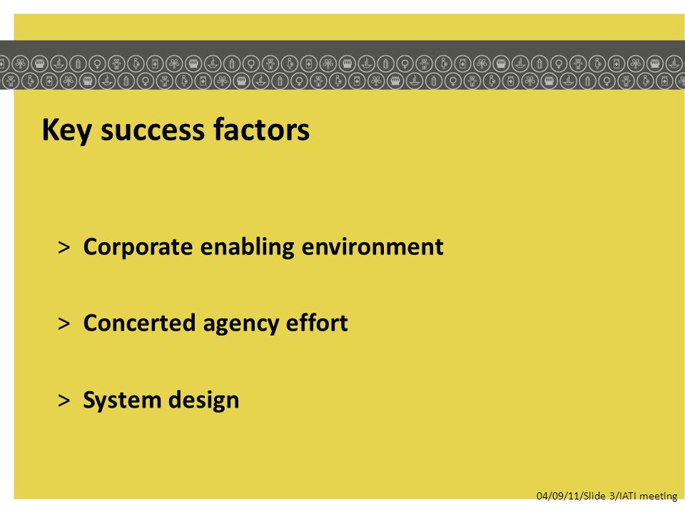 Key success factors >Corporate enabling environment >Concerted agency effort >System design 04/09/11/Slide 3/IATI meeting
