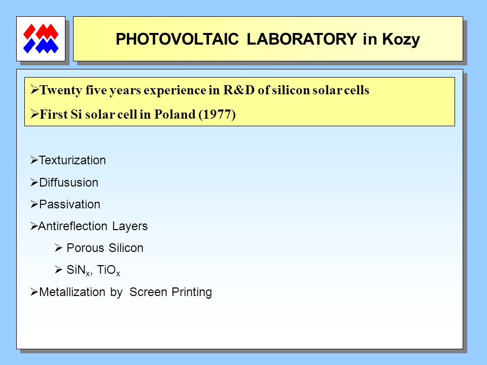 PHOTOVOLTAIC LABORATORY in Kozy Twenty five years experience in R&D of silicon solar cells First Si solar cell in Poland (1977) Texturization Diffususion Passivation Antireflection Layers Porous Silicon SiN x, TiO x Metallization by Screen Printing