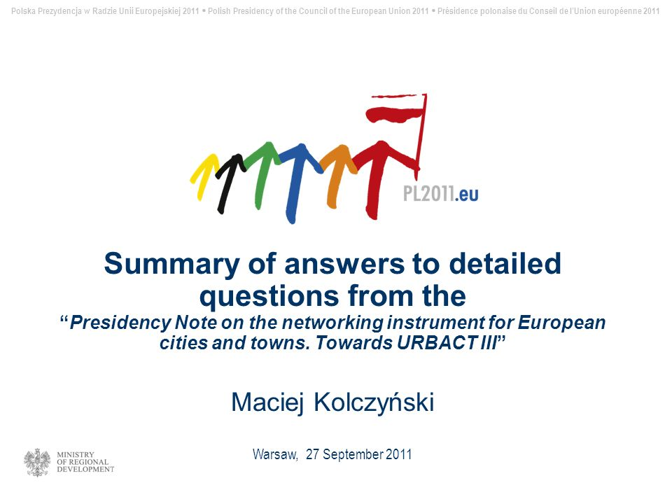 Polska Prezydencja w Radzie Unii Europejskiej 2011 Polish Presidency of the Council of the European Union 2011 Présidence polonaise du Conseil de lUnion européenne 2011 Summary of answers to detailed questions from thePresidency Note on the networking instrument for European cities and towns.