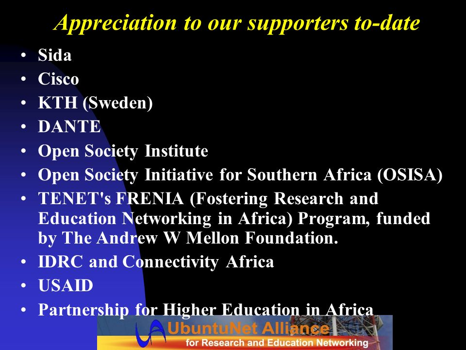 Appreciation to our supporters to-date Sida Cisco KTH (Sweden) DANTE Open Society Institute Open Society Initiative for Southern Africa (OSISA) TENET'