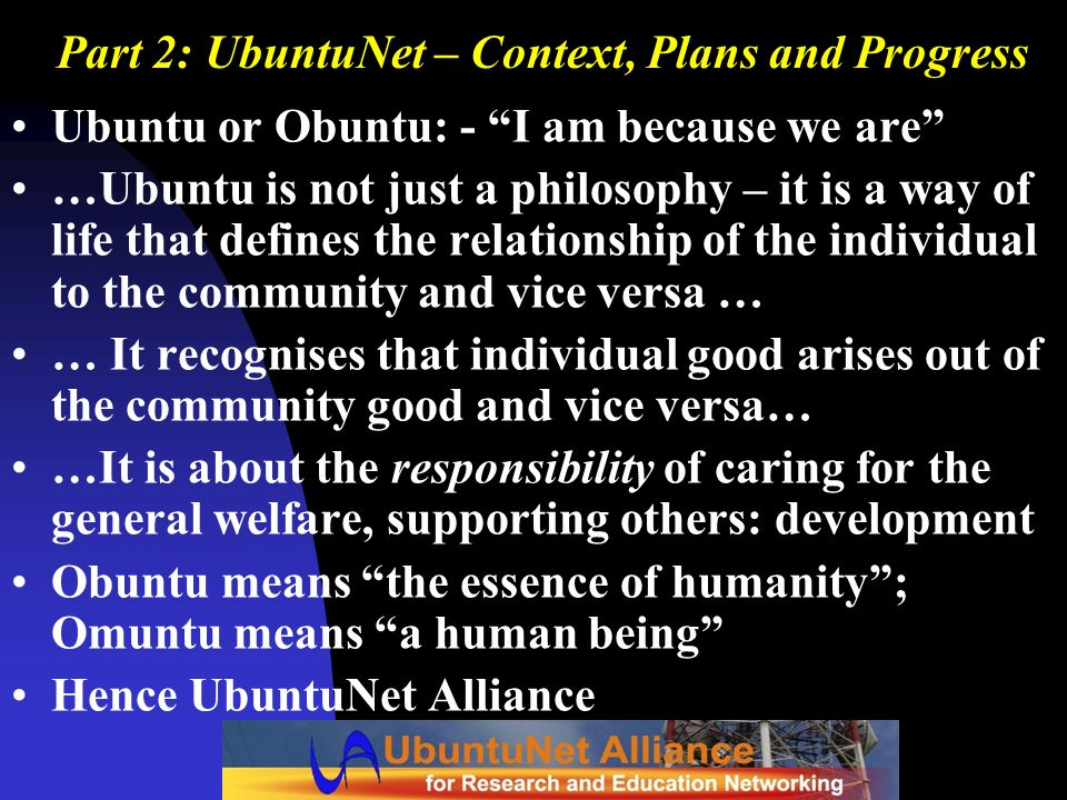Part 2: UbuntuNet – Context, Plans and Progress Ubuntu or Obuntu: - I am because we are …Ubuntu is not just a philosophy – it is a way of life that de