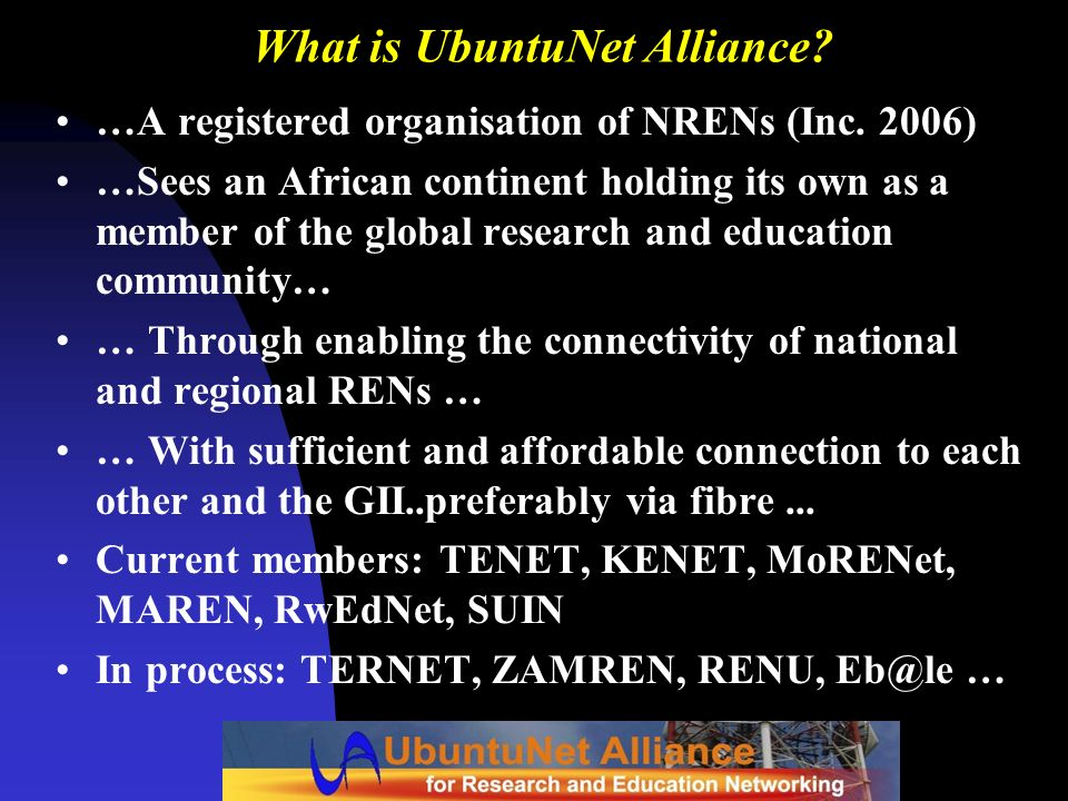 What is UbuntuNet Alliance? …A registered organisation of NRENs (Inc. 2006) …Sees an African continent holding its own as a member of the global resea