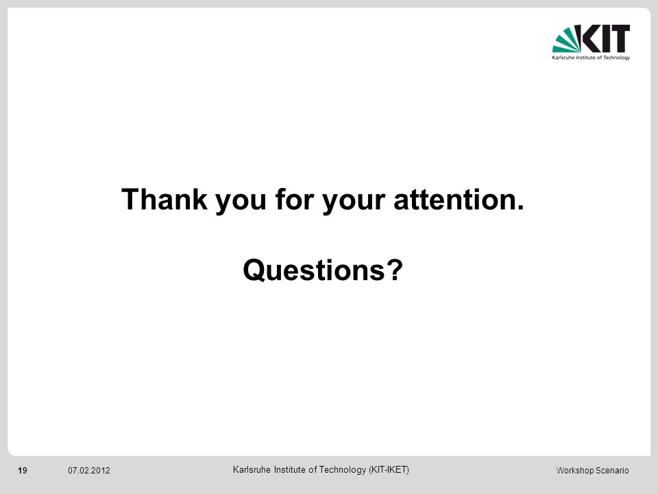 19 Karlsruhe Institute of Technology (KIT-IKET) 07.02.2012 Workshop Scenario Thank you for your attention. Questions?