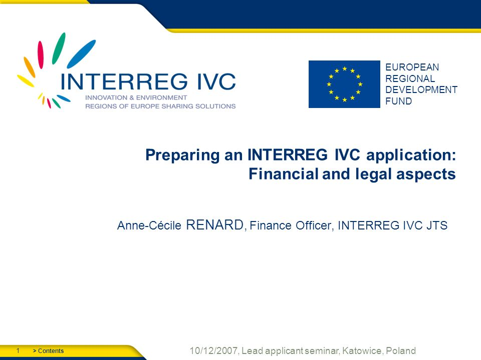 > Contents 1 10/12/2007, Lead applicant seminar, Katowice, Poland EUROPEAN REGIONAL DEVELOPMENT FUND Preparing an INTERREG IVC application: Financial and legal aspects Anne-Cécile RENARD, Finance Officer, INTERREG IVC JTS