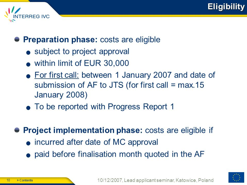 > Contents 10 10/12/2007, Lead applicant seminar, Katowice, Poland Eligibility Preparation phase: costs are eligible subject to project approval within limit of EUR 30,000 For first call: between 1 January 2007 and date of submission of AF to JTS (for first call = max.15 January 2008) To be reported with Progress Report 1 Project implementation phase: costs are eligible if incurred after date of MC approval paid before finalisation month quoted in the AF
