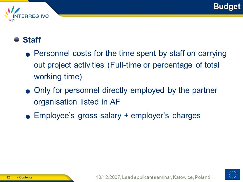> Contents 12 10/12/2007, Lead applicant seminar, Katowice, Poland Budget Staff Personnel costs for the time spent by staff on carrying out project activities (Full-time or percentage of total working time) Only for personnel directly employed by the partner organisation listed in AF Employees gross salary + employers charges