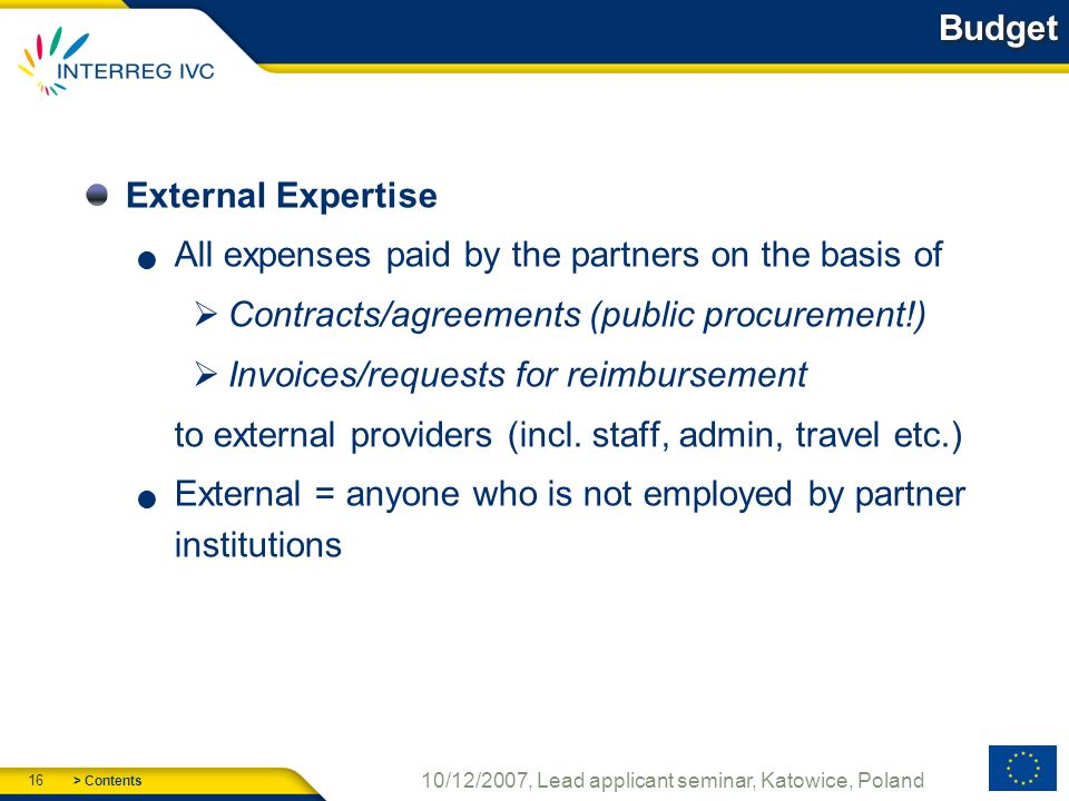 > Contents 16 10/12/2007, Lead applicant seminar, Katowice, Poland Budget External Expertise All expenses paid by the partners on the basis of Contracts/agreements (public procurement!) Invoices/requests for reimbursement to external providers (incl.