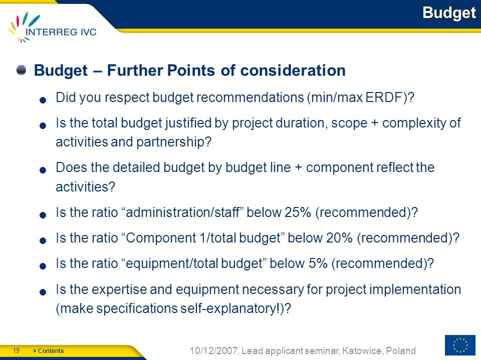 > Contents 19 10/12/2007, Lead applicant seminar, Katowice, Poland Budget Budget – Further Points of consideration Did you respect budget recommendations (min/max ERDF).