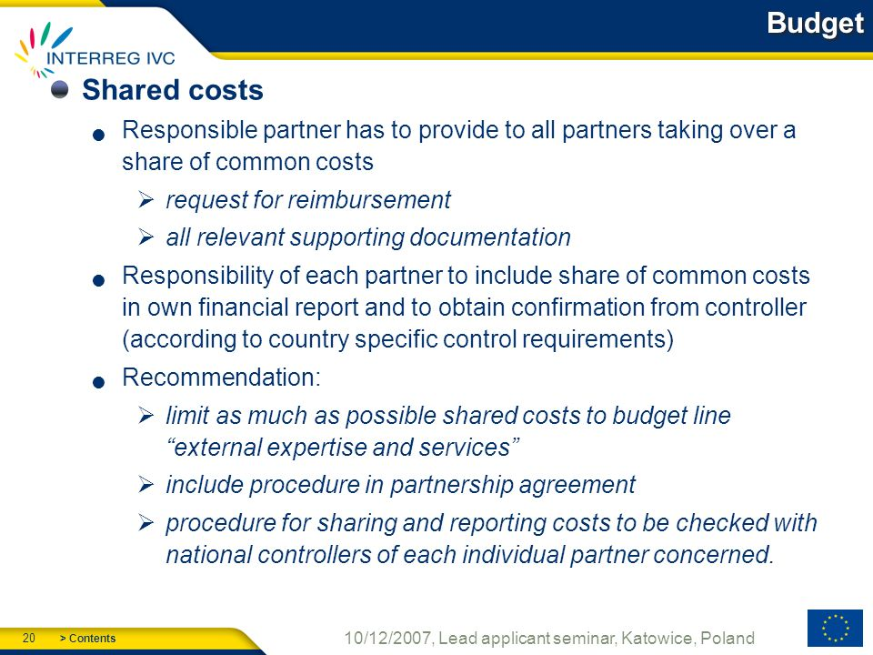 > Contents 20 10/12/2007, Lead applicant seminar, Katowice, Poland Budget Shared costs Responsible partner has to provide to all partners taking over a share of common costs request for reimbursement all relevant supporting documentation Responsibility of each partner to include share of common costs in own financial report and to obtain confirmation from controller (according to country specific control requirements) Recommendation: limit as much as possible shared costs to budget line external expertise and services include procedure in partnership agreement procedure for sharing and reporting costs to be checked with national controllers of each individual partner concerned.