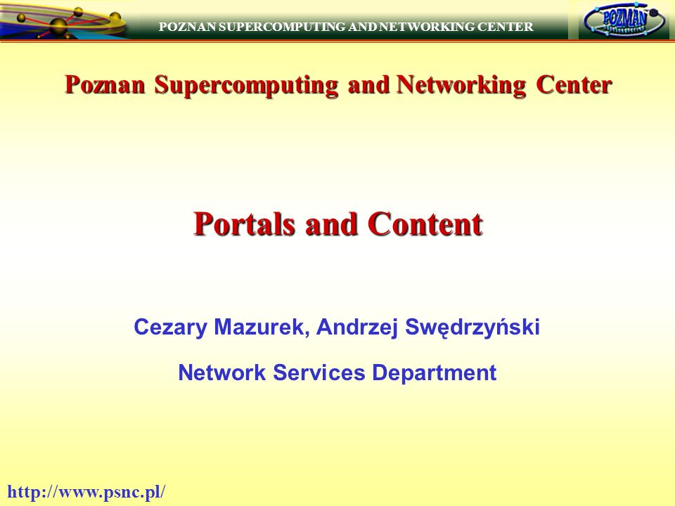 POZNAN SUPERCOMPUTING AND NETWORKING CENTER http://www.psnc.pl/ Poznań Supercomputing and Networking Center Founded in 1993 by the State Committee for Scientific Research Affiliated to the Institute of Bioorganic Chemistry of the Polish Academy of Sciences Director of the IBCh - Professor Jan Boryski Director of the PSNC - Professor Jan Węglarz Technical Director of PSNC – Dr Maciej Stroiński