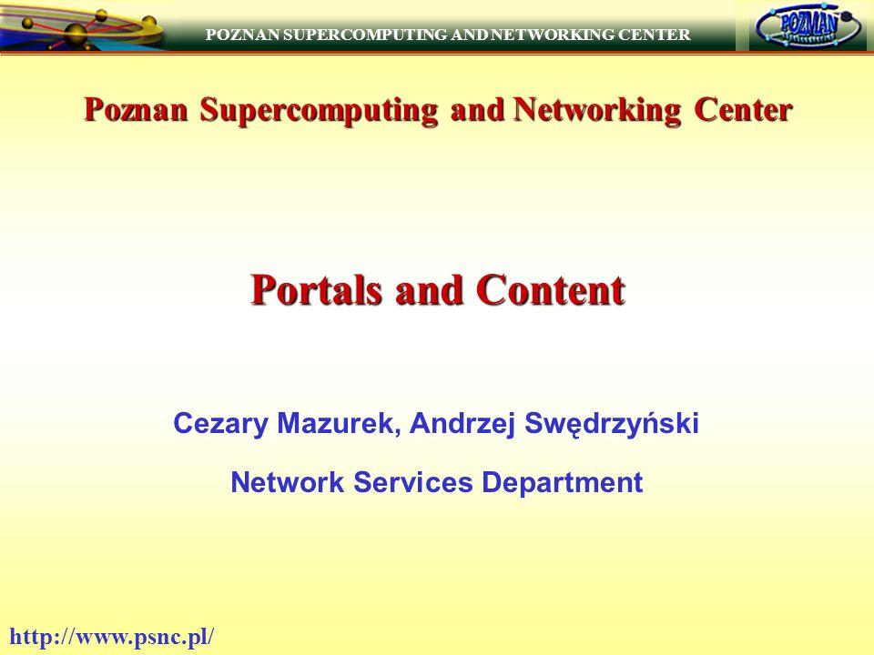 POZNAN SUPERCOMPUTING AND NETWORKING CENTER http://www.psnc.pl/ Poznan Supercomputing and Networking Center Portals and Content Cezary Mazurek, Andrzej Swędrzyński Network Services Department