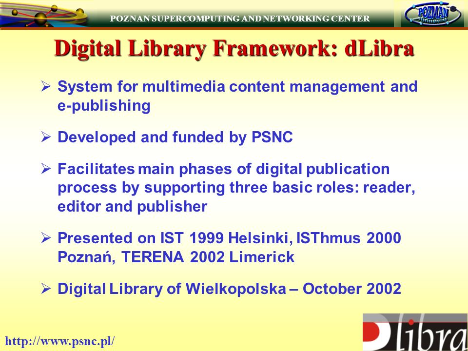 POZNAN SUPERCOMPUTING AND NETWORKING CENTER   Digital Library Framework: dLibra System for multimedia content management and e-publishing Developed and funded by PSNC Facilitates main phases of digital publication process by supporting three basic roles: reader, editor and publisher Presented on IST 1999 Helsinki, ISThmus 2000 Poznań, TERENA 2002 Limerick Digital Library of Wielkopolska – October 2002