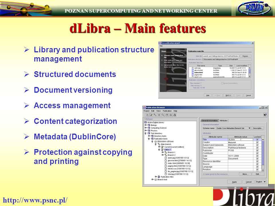 POZNAN SUPERCOMPUTING AND NETWORKING CENTER   dLibra – Main features Library and publication structure management Structured documents Document versioning Access management Content categorization Metadata (DublinCore) Protection against copying and printing