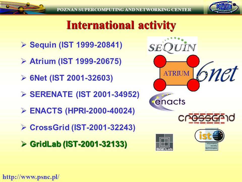 POZNAN SUPERCOMPUTING AND NETWORKING CENTER http://www.psnc.pl/ International activity Sequin (IST 1999-20841) Atrium (IST 1999-20675) 6Net (IST 2001-32603) SERENATE (IST 2001-34952) ENACTS (HPRI-2000-40024) CrossGrid (IST-2001-32243) GridLab (IST-2001-32133) GridLab (IST-2001-32133)