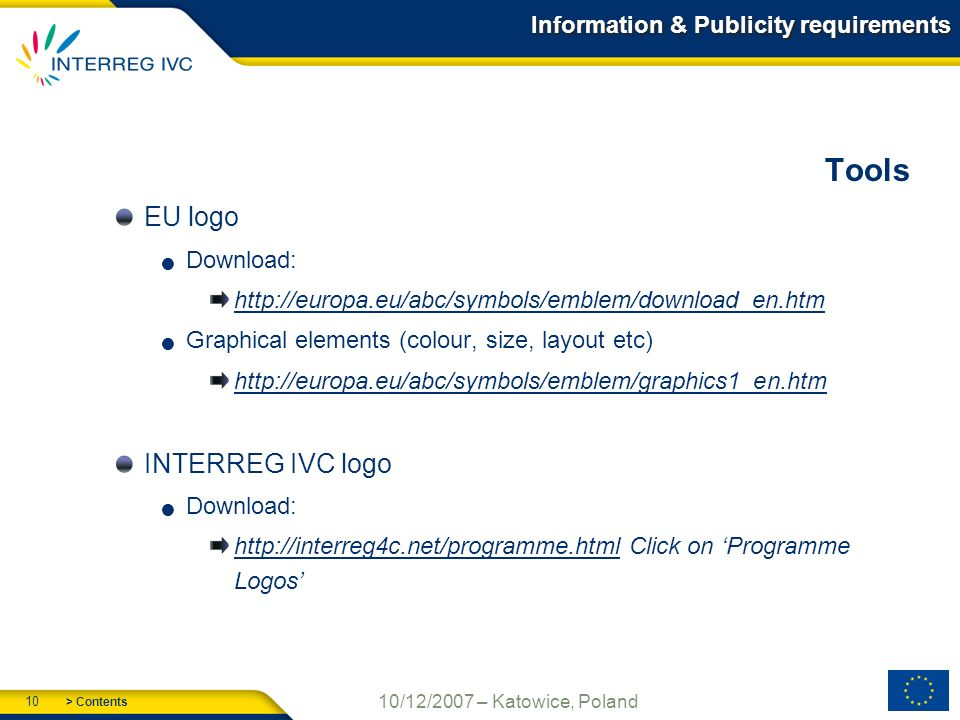 > Contents 10 10/12/2007 – Katowice, Poland Information & Publicity requirements Tools EU logo Download:   Graphical elements (colour, size, layout etc)   INTERREG IVC logo Download:   Click on Programme Logos