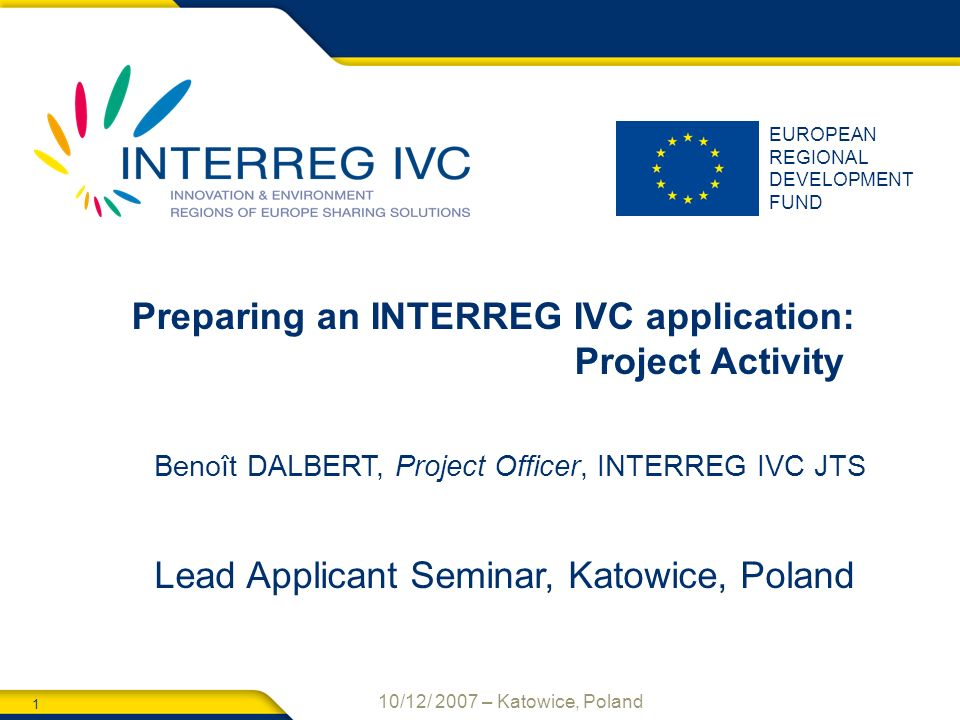 1 10/12/ 2007 – Katowice, Poland EUROPEAN REGIONAL DEVELOPMENT FUND Preparing an INTERREG IVC application: Project Activity Benoît DALBERT, Project Officer, INTERREG IVC JTS Lead Applicant Seminar, Katowice, Poland