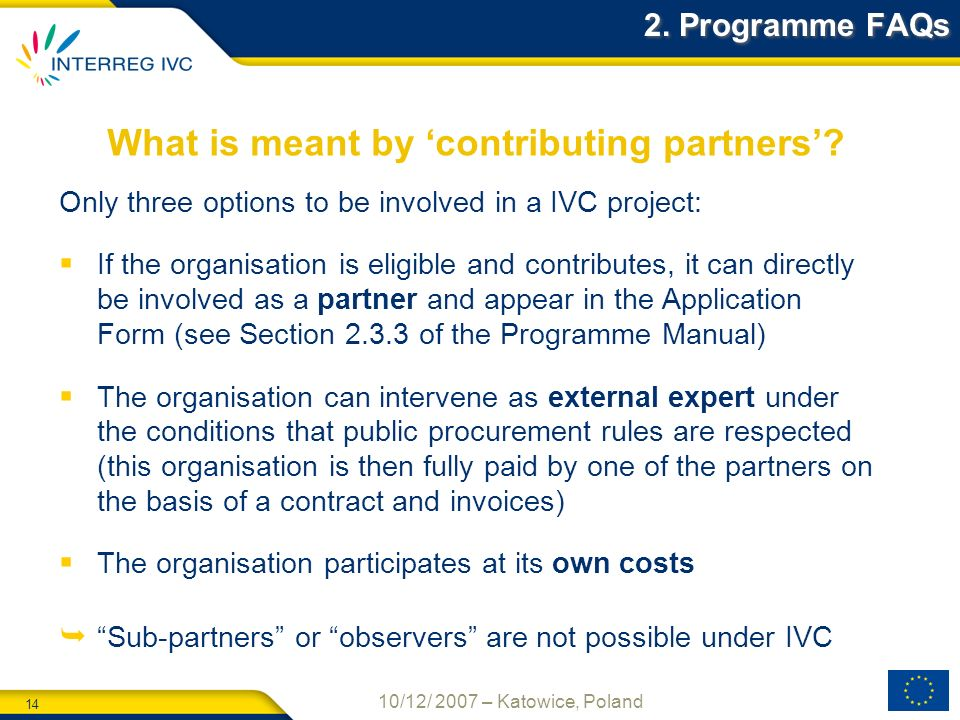 14 10/12/ 2007 – Katowice, Poland What is meant by contributing partners? 2. Programme FAQs Only three options to be involved in a IVC project: If the