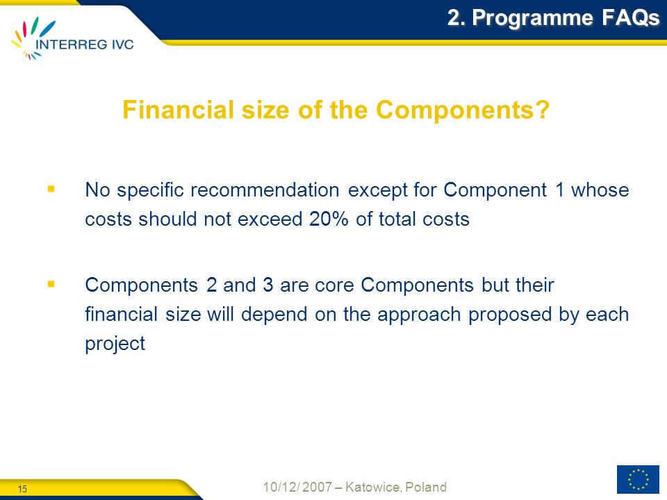 15 10/12/ 2007 – Katowice, Poland Financial size of the Components? 2. Programme FAQs No specific recommendation except for Component 1 whose costs sh