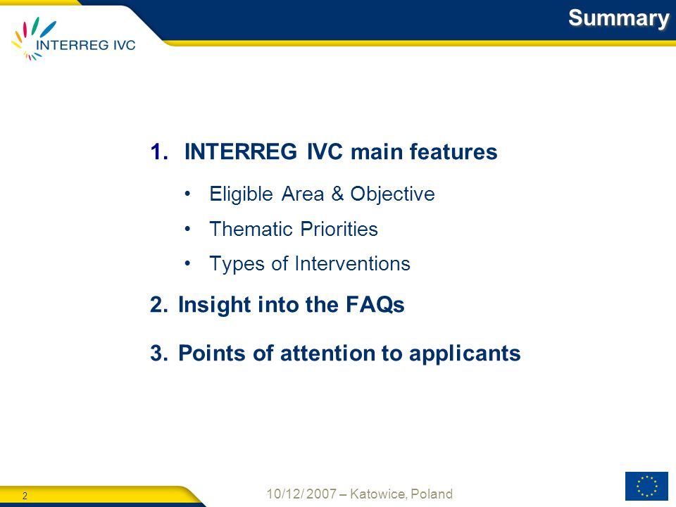 2 10/12/ 2007 – Katowice, Poland Summary 1. INTERREG IVC main features Eligible Area & Objective Thematic Priorities Types of Interventions 2.Insight