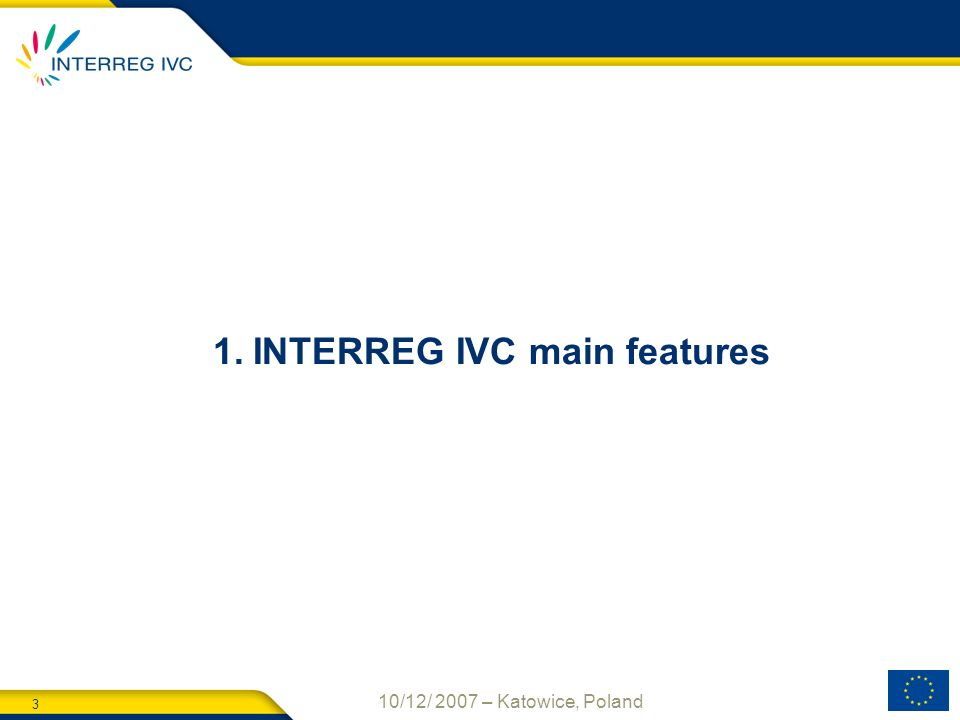 3 10/12/ 2007 – Katowice, Poland 1.INTERREG IVC main features