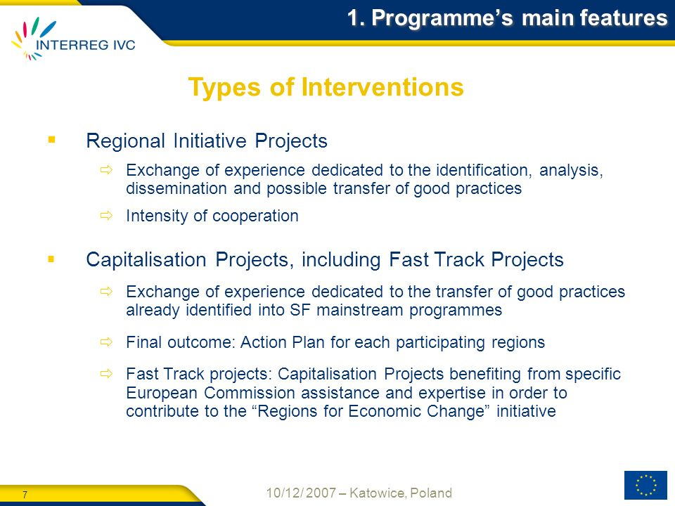 7 10/12/ 2007 – Katowice, Poland Regional Initiative Projects Exchange of experience dedicated to the identification, analysis, dissemination and possible transfer of good practices Intensity of cooperation Capitalisation Projects, including Fast Track Projects Exchange of experience dedicated to the transfer of good practices already identified into SF mainstream programmes Final outcome: Action Plan for each participating regions Fast Track projects: Capitalisation Projects benefiting from specific European Commission assistance and expertise in order to contribute to the Regions for Economic Change initiative Types of Interventions 1.
