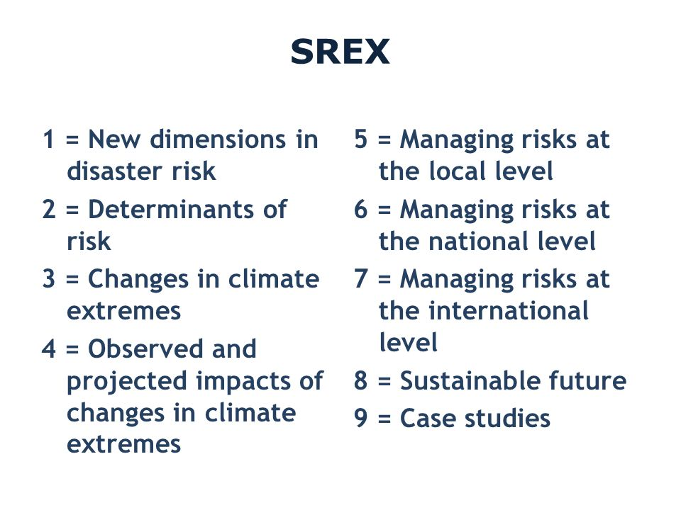 SREX 1 = New dimensions in disaster risk 2 = Determinants of risk 3 = Changes in climate extremes 4 = Observed and projected impacts of changes in cli