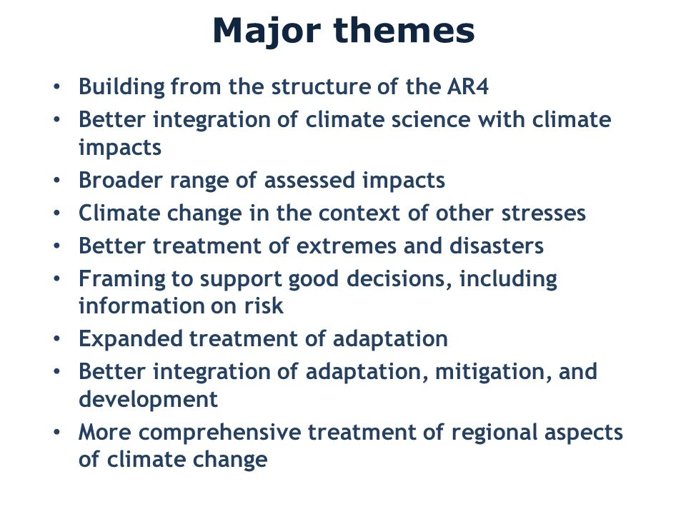Major themes Building from the structure of the AR4 Better integration of climate science with climate impacts Broader range of assessed impacts Clima