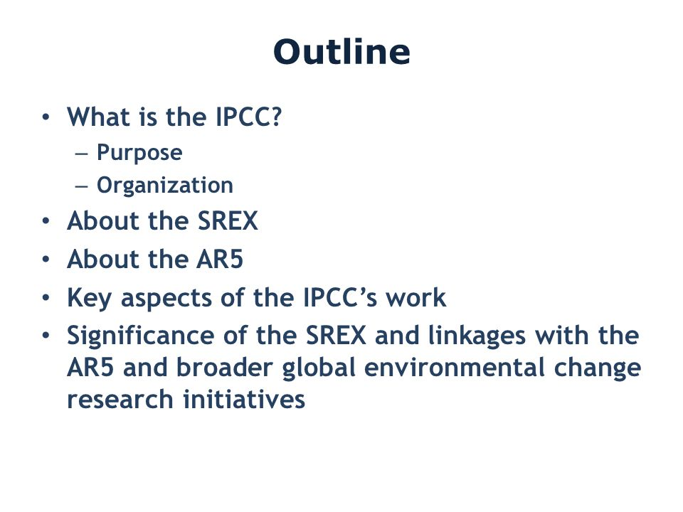 Outline What is the IPCC? – Purpose – Organization About the SREX About the AR5 Key aspects of the IPCCs work Significance of the SREX and linkages wi
