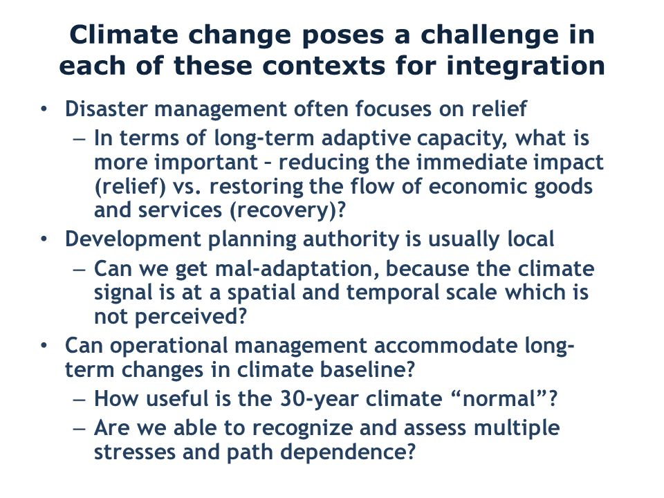Climate change poses a challenge in each of these contexts for integration Disaster management often focuses on relief – In terms of long-term adaptiv