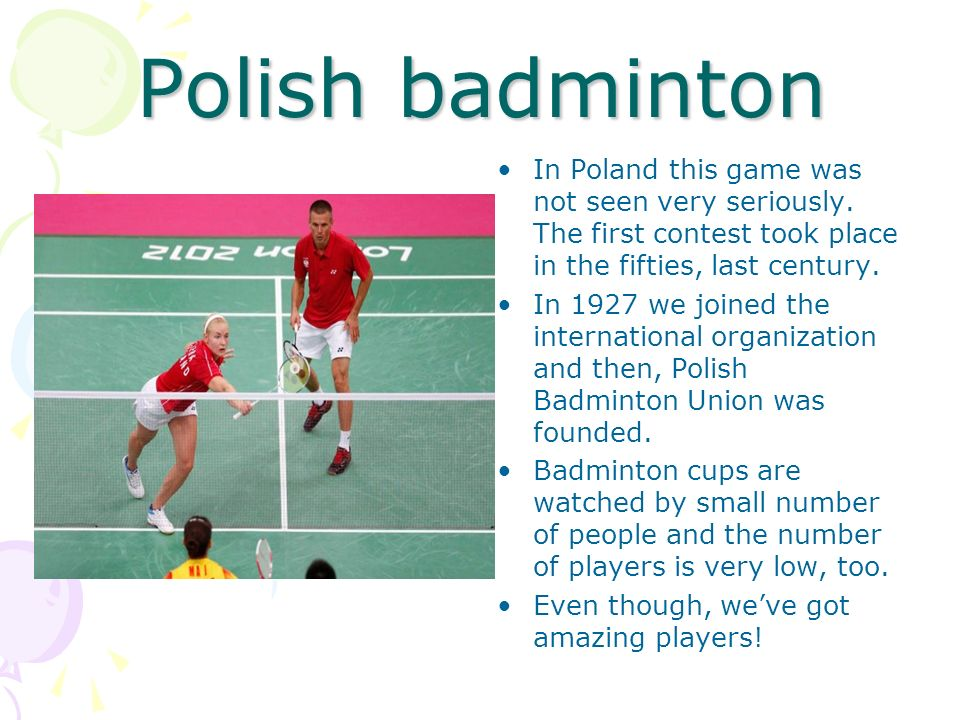 Polish badminton In Poland this game was not seen very seriously. The first contest took place in the fifties, last century. In 1927 we joined the int