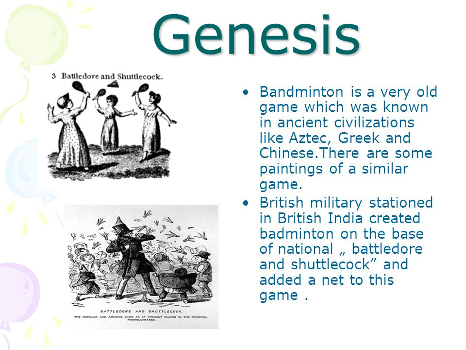 Genesis Bandminton is a very old game which was known in ancient civilizations like Aztec, Greek and Chinese.There are some paintings of a similar gam