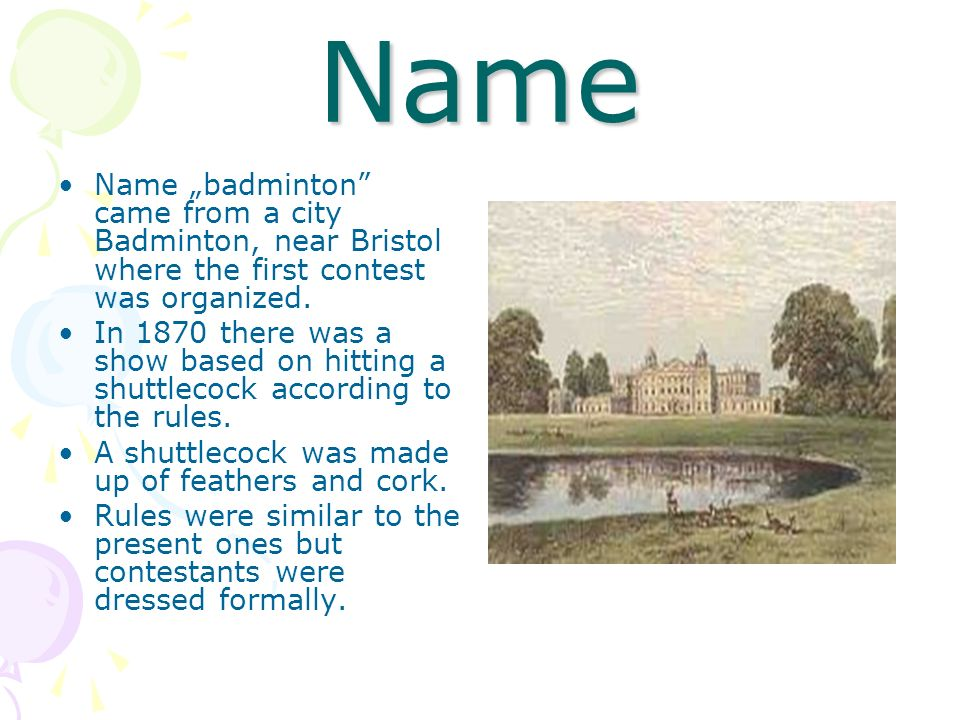 Name Name badminton came from a city Badminton, near Bristol where the first contest was organized. In 1870 there was a show based on hitting a shuttl