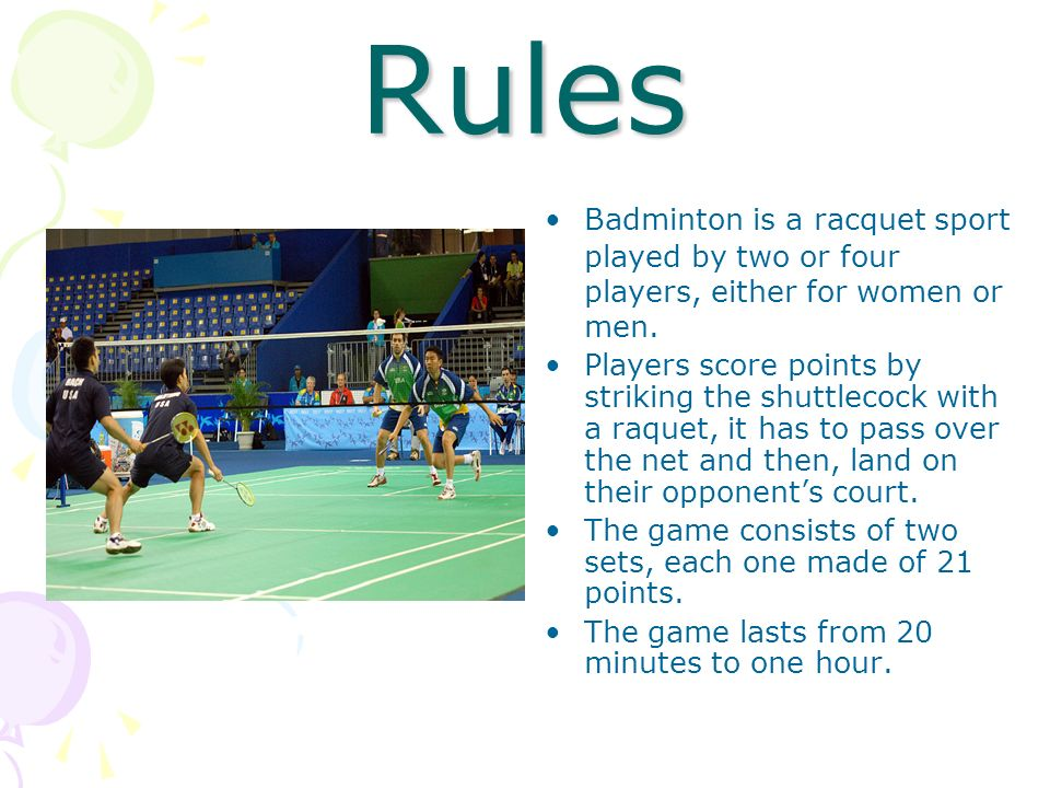 Rules Badminton is a racquet sport played by two or four players, either for women or men. Players score points by striking the shuttlecock with a raq