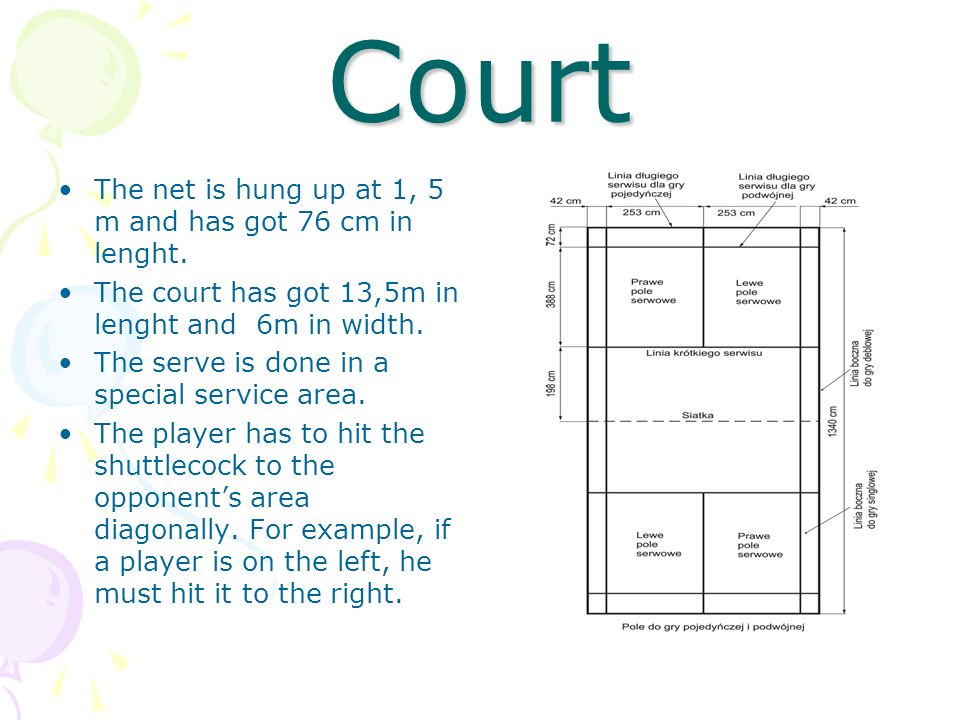 Court The net is hung up at 1, 5 m and has got 76 cm in lenght. The court has got 13,5m in lenght and 6m in width. The serve is done in a special serv
