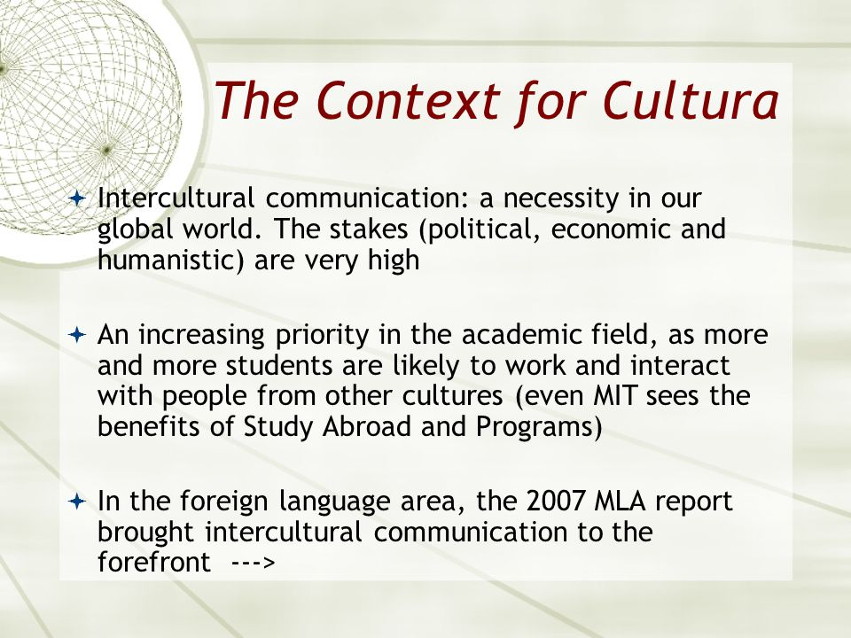 The Context for Cultura Intercultural communication: a necessity in our global world. The stakes (political, economic and humanistic) are very high An