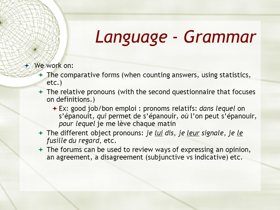 Language - Grammar We work on: The comparative forms (when counting answers, using statistics, etc.) The relative pronouns (with the second questionna