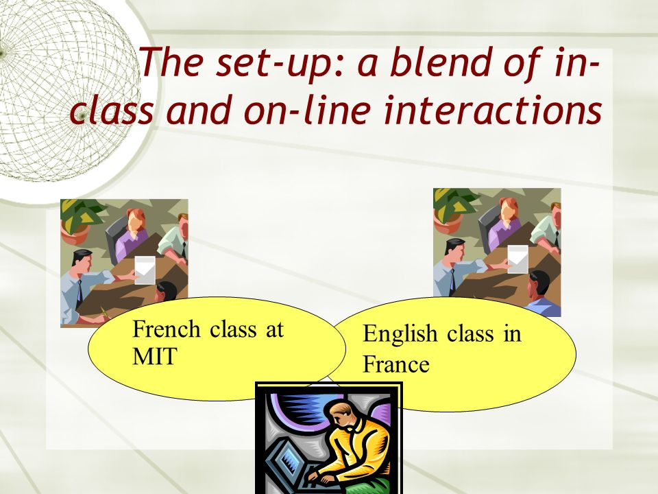 The set-up: a blend of in- class and on-line interactions English class in France French class at MIT