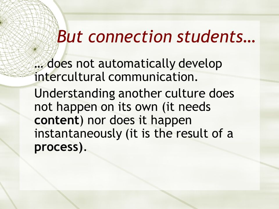 But connection students… … does not automatically develop intercultural communication. Understanding another culture does not happen on its own (it ne