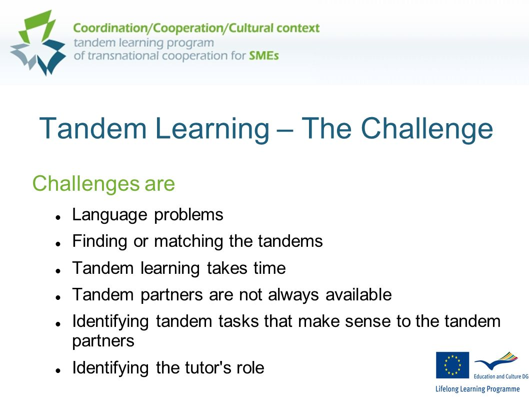 Tandem Learning – The Challenge Challenges are Language problems Finding or matching the tandems Tandem learning takes time Tandem partners are not al