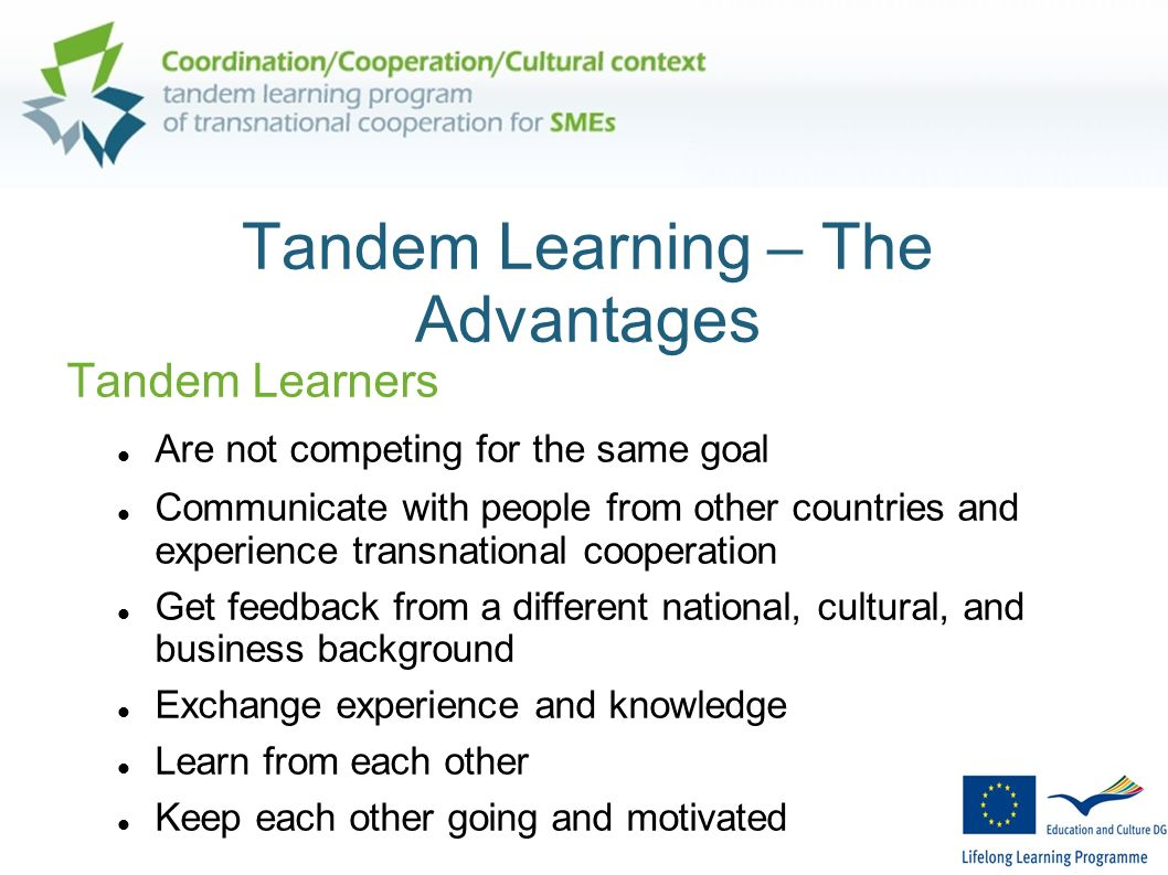 Tandem Learning – The Advantages Tandem Learners Are not competing for the same goal Communicate with people from other countries and experience trans