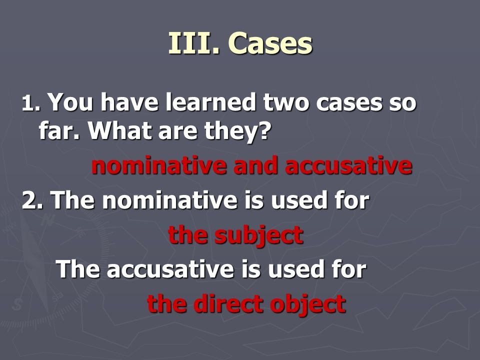 III. Cases 1. You have learned two cases so far. What are they? nominative and accusative nominative and accusative 2. The nominative is used for the