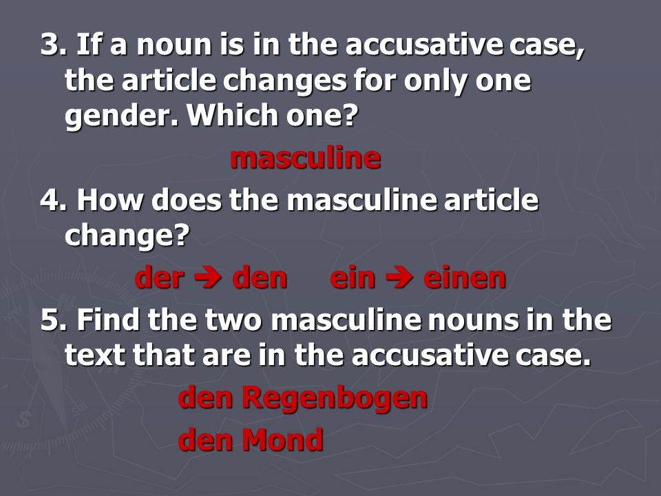 3. If a noun is in the accusative case, the article changes for only one gender. Which one? masculine masculine 4. How does the masculine article chan