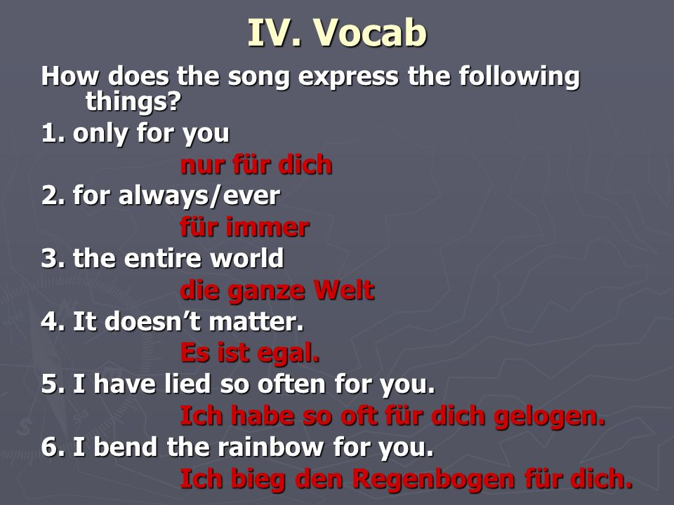 IV. Vocab How does the song express the following things? 1. only for you nur für dich nur für dich 2. for always/ever für immer für immer 3. the enti