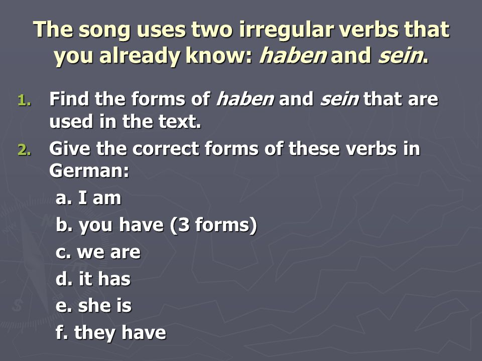 The song uses two irregular verbs that you already know: haben and sein. 1. Find the forms of haben and sein that are used in the text. 2. Give the co