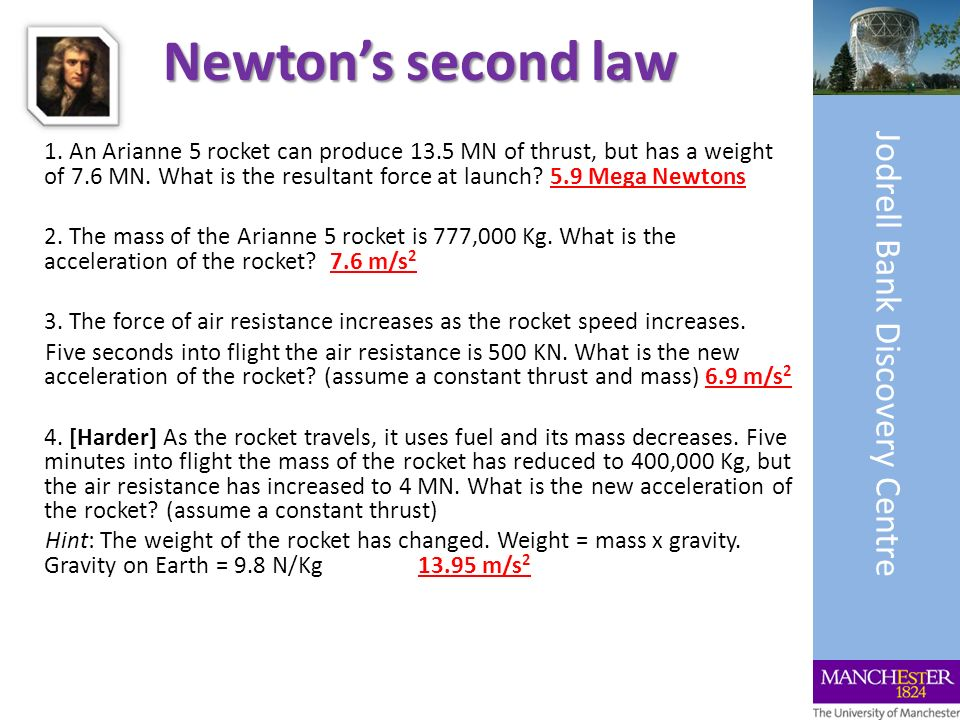 Newtons second law 1. An Arianne 5 rocket can produce 13.5 MN of thrust, but has a weight of 7.6 MN. What is the resultant force at launch? 5.9 Mega N
