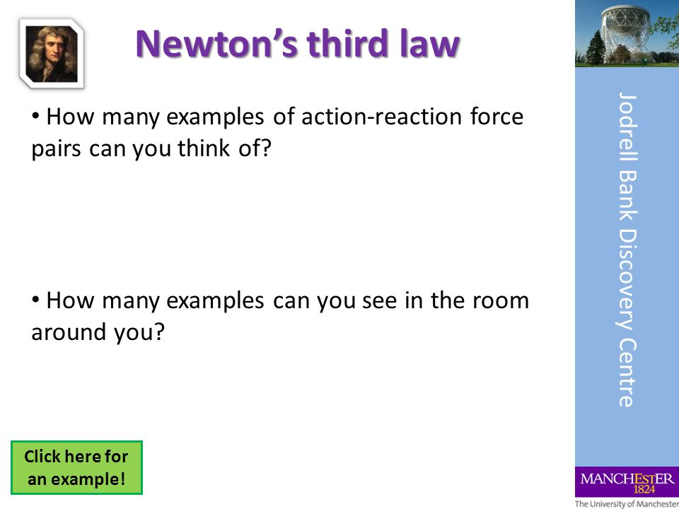 Newtons third law How many examples of action-reaction force pairs can you think of? How many examples can you see in the room around you? Jodrell Ban