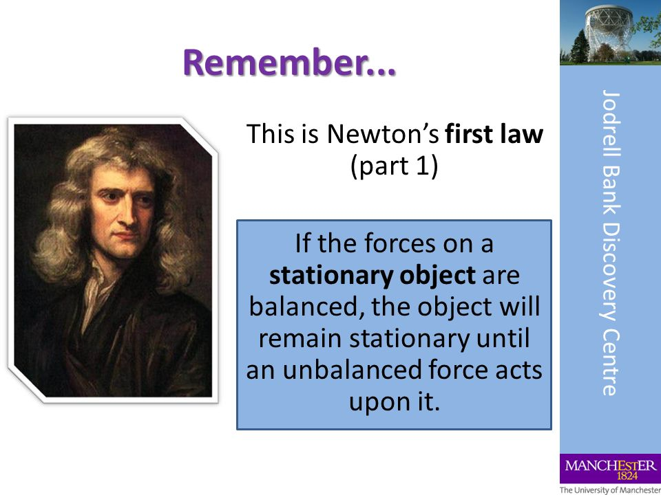 Remember... This is Newtons first law (part 1) If the forces on a stationary object are balanced, the object will remain stationary until an unbalance